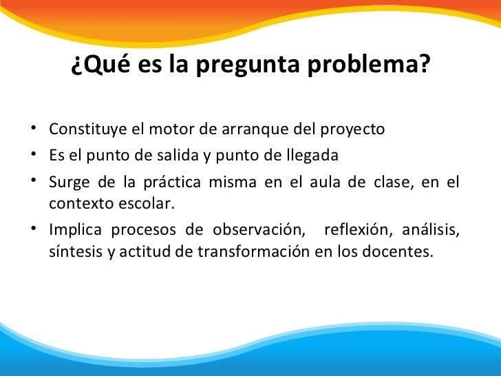 ¿Qué es la pregunta problema?• Constituye el motor de arranque del proyecto• Es el punto de salida y punto de llegada• Sur...
