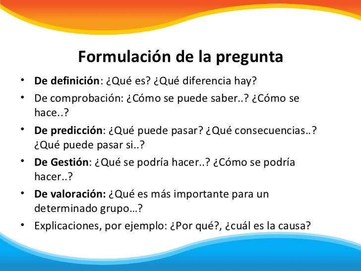 Formulación de la pregunta• De definición: ¿Qué es? ¿Qué diferencia hay?• De comprobación: ¿Cómo se puede saber..? ¿Cómo s...