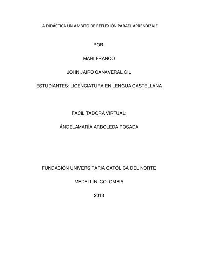 LA DIDÁCTICA UN AMBITO DE REFLEXIÓN PARAEL APRENDIZAJE POR: MARI FRANCO JOHN JAIRO CAÑAVERAL GIL ESTUDIANTES: LICENCIATURA...
