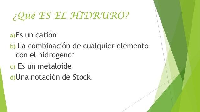 ¿Qué ES EL HIDRURO? a) Es  un catión b) La combinación de cualquier elemento con el hidrogeno* c) Es un metaloide d)Una no...