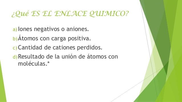 ¿Qué ES EL ENLACE QUIMICO? a) Iones  negativos o aniones.  b) Átomos  con carga positiva.  c) Cantidad  de cationes perdid...