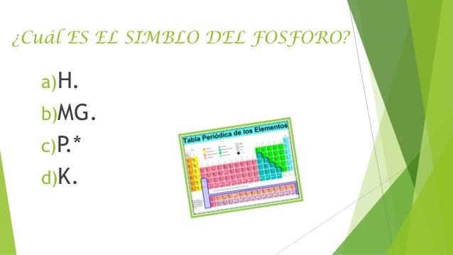 ¿Cuál ES EL SIMBLO DEL FOSFORO?  a)H.  b)MG. c)P.*  d)K.