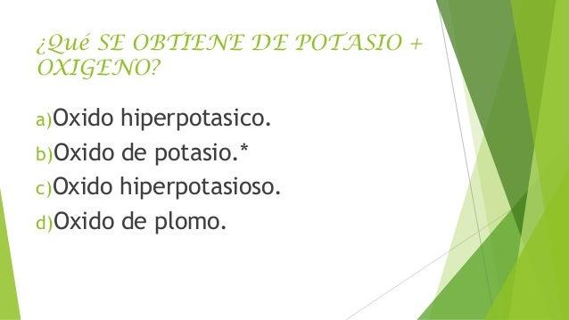 ¿Qué SE OBTIENE DE POTASIO + OXIGENO? a)Oxido  hiperpotasico. b)Oxido de potasio.* c)Oxido hiperpotasioso. d)Oxido de plom...