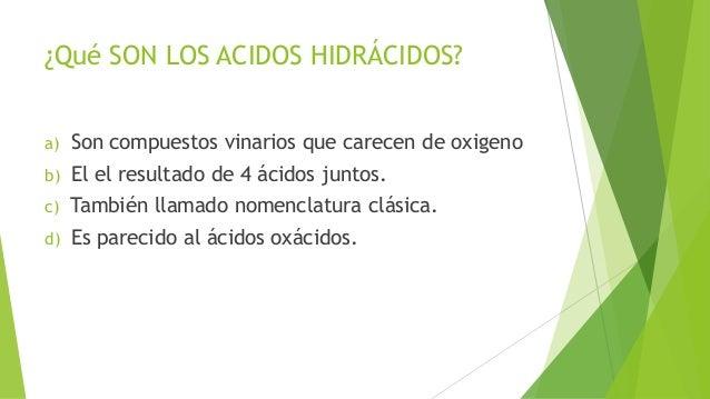 ¿Qué SON LOS ACIDOS HIDRÁCIDOS? a)  Son compuestos vinarios que carecen de oxigeno  b)  El el resultado de 4 ácidos juntos...