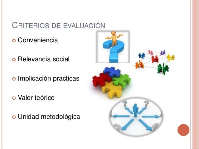 CRITERIOS DE EVALUACIÓN  Conveniencia  Relevancia social  Implicación practicas  Valor teórico  Unidad metodológica