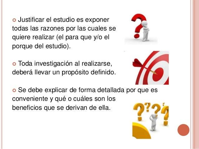  Justificar el estudio es exponer todas las razones por las cuales se quiere realizar (el para que y/o el porque del estu...