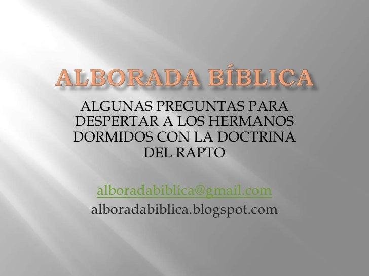 ALBORADABÍBLICA<br />ALGUNAS PREGUNTAS PARA DESPERTAR A LOS HERMANOS DORMIDOS CON LA DOCTRINA DEL RAPTO<br />alboradabibli...