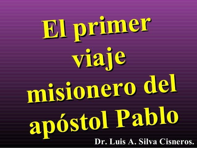 El primerEl primerviajeviajemisionero delmisionero delapóstol Pabloapóstol PabloDr. Luis A. Silva Cisneros.Dr. Luis A. Sil...