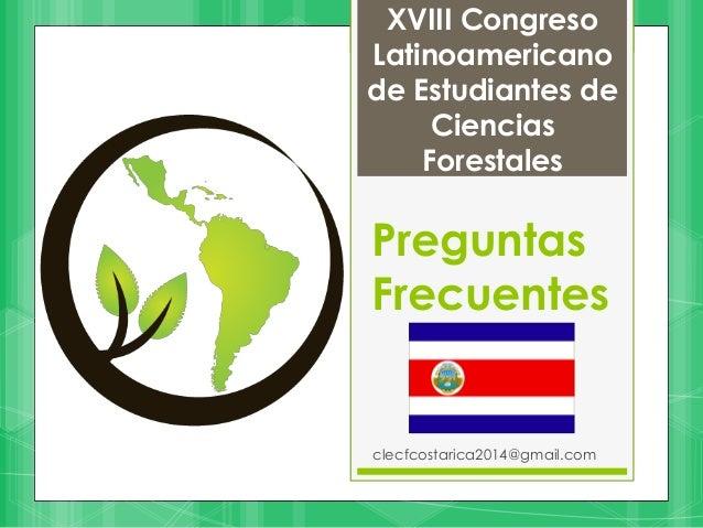 Preguntas Frecuentes clecfcostarica2014@gmail.com XVIII Congreso Latinoamericano de Estudiantes de Ciencias Forestales