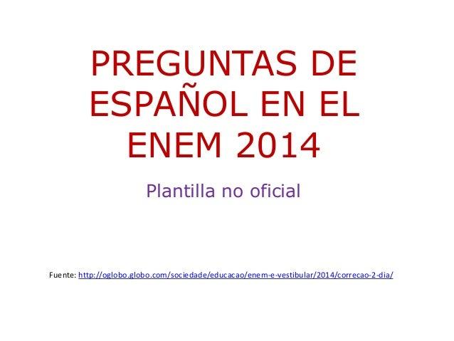 PREGUNTAS DE  ESPAÑOL EN EL  ENEM 2014  Plantilla no oficial  Fuente: http://oglobo.globo.com/sociedade/educacao/enem-e-ve...