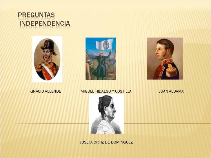 IGNACIO ALLENDE  MIGUEL HIDALGO Y COSTILLA  JUAN ALDAMA     JOSEFA ORTIZ DE DOMINGUEZ