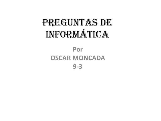 Preguntas deInformáticaPorOSCAR MONCADA9-3