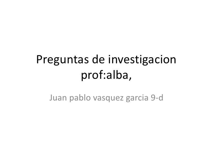 Preguntas de investigacion              prof:alba,<br />Juan pablo vasquez garcia 9-d<br />