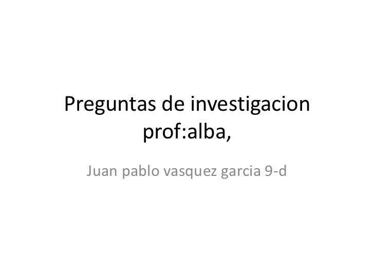 Preguntas de investigacion              prof:alba,<br />Juan pablo vasquezgarcia 9-d<br />
