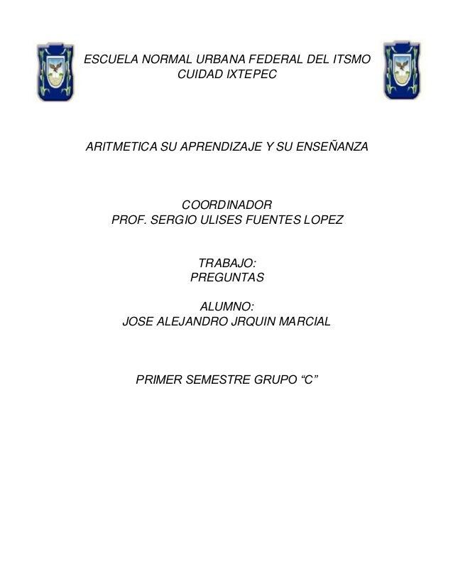ESCUELA NORMAL URBANA FEDERAL DEL ITSMO CUIDAD IXTEPEC  ARITMETICA SU APRENDIZAJE Y SU ENSEÑANZA  COORDINADOR PROF. SERGIO...
