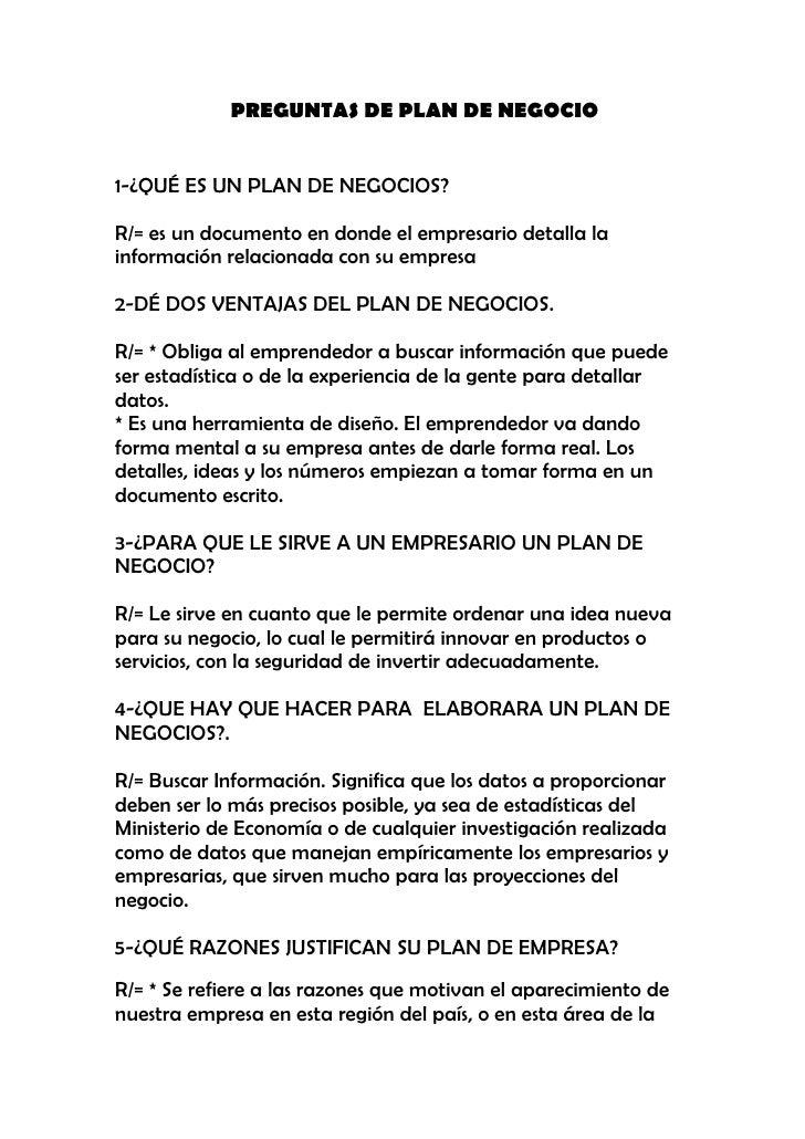 PREGUNTAS DE PLAN DE NEGOCIO   1-¿QUÉ ES UN PLAN DE NEGOCIOS?  R/= es un documento en donde el empresario detalla la infor...
