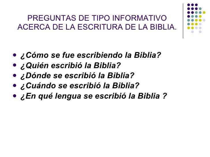 PREGUNTAS DE TIPO INFORMATIVO     ACERCA DE LA ESCRITURA DE LA BIBLIA.      ¿Cómo se fue escribiendo la Biblia?    ¿Quié...