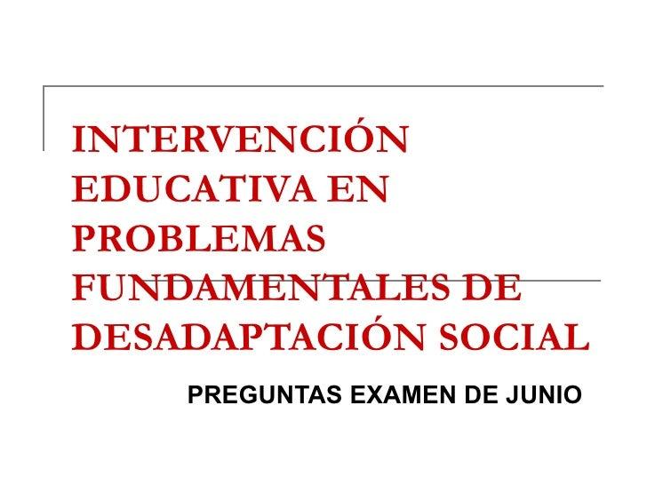 INTERVENCIÓN EDUCATIVA EN PROBLEMAS FUNDAMENTALES DE DESADAPTACIÓN SOCIAL PREGUNTAS EXAMEN DE JUNIO