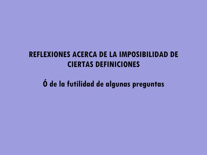REFLEXIONES ACERCA DE LA IMPOSIBILIDAD DE CIERTAS DEFINICIONES   Ó de la futilidad de algunas preguntas