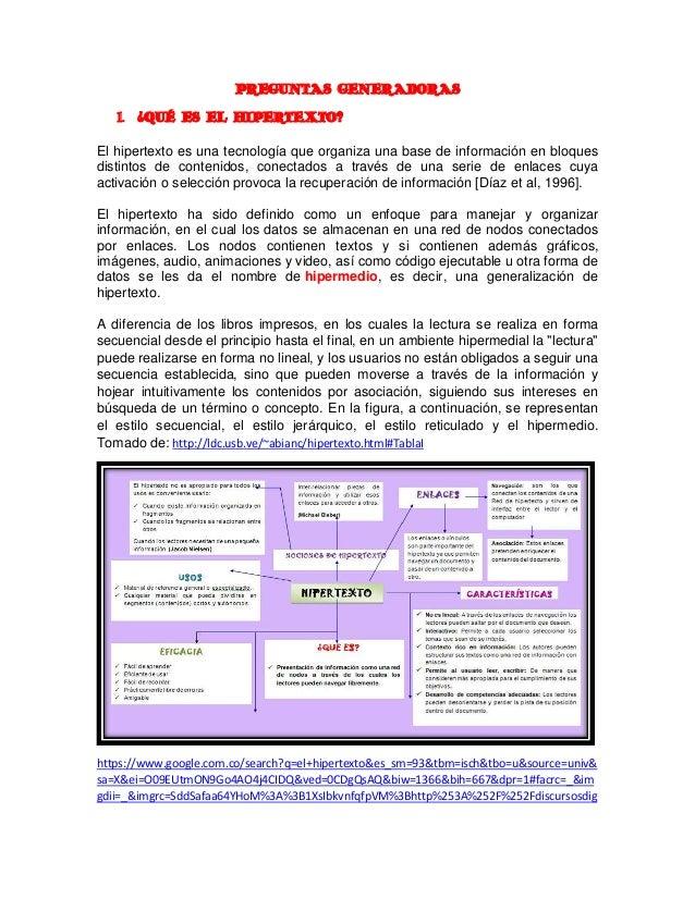 PREGUNTAS GENERADORAS 1. ¿QUÉ ES EL HIPERTEXTO? El hipertexto es una tecnología que organiza una base de información en bl...