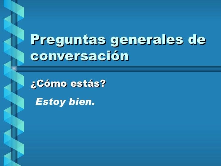 Preguntas generales de conversación ¿Cómo estás? Estoy bien.