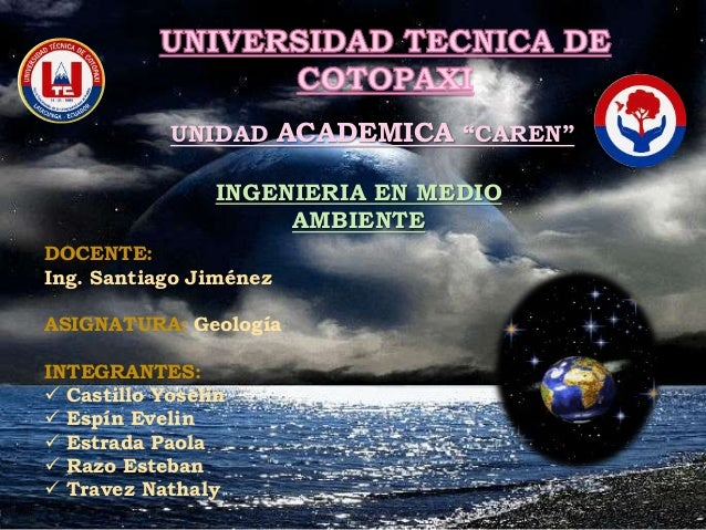 """UNIDAD ACADEMICA """"CAREN""""  INGENIERIA EN MEDIO  AMBIENTE  DOCENTE:  Ing. Santiago Jiménez  ASIGNATURA: Geología  INTEGRANTE..."""