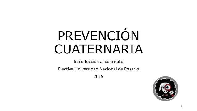 PREVENCIÓN CUATERNARIA Introducción al concepto Electiva Universidad Nacional de Rosario 2019 1