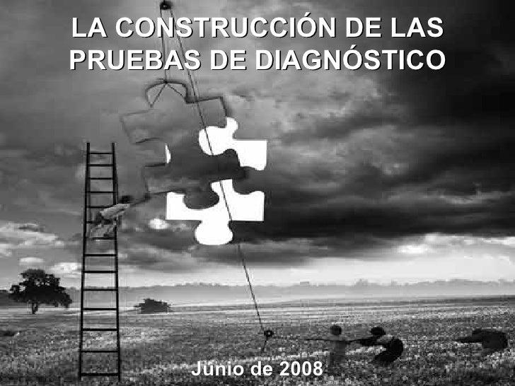 Junio de 2008 LA CONSTRUCCIÓN DE LAS  PRUEBAS DE DIAGNÓSTICO