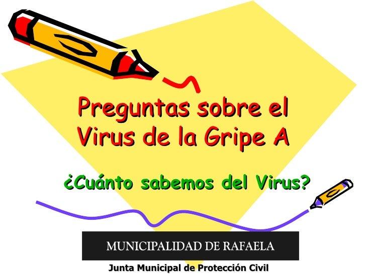 Preguntas sobre el Virus de la Gripe A ¿Cuánto sabemos del Virus? Junta Municipal de Protección Civil
