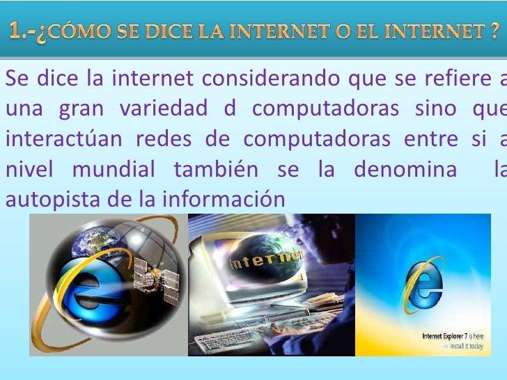 1.-¿CÓMO SE DICE LA INTERNET O EL INTERNET ?<br />Se dice la internet considerando que se refiere a una gran variedad d co...