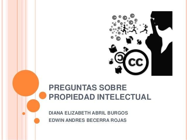 PREGUNTAS SOBREPROPIEDAD INTELECTUALDIANA ELIZABETH ABRIL BURGOSEDWIN ANDRES BECERRA ROJAS