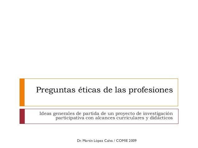 Preguntas éticas de las profesiones Ideas generales de partida de un proyecto de investigación participativa con alcances ...