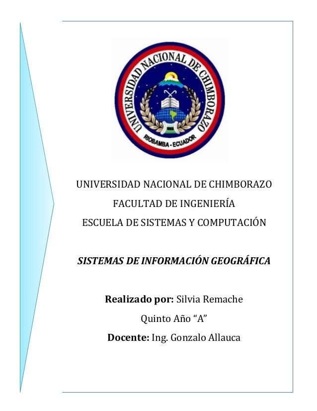 UNIVERSIDAD NACIONAL DE CHIMBORAZO FACULTAD DE INGENIERÍA ESCUELA DE SISTEMAS Y COMPUTACIÓN  SISTEMAS DE INFORMACIÓN GEOGR...