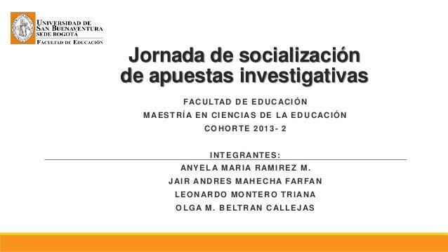 Jornada de socialización de apuestas investigativas FACULTAD DE EDUCACIÓN MAESTRÍA EN CIENCIAS DE LA EDUCACIÓN COHORTE 201...
