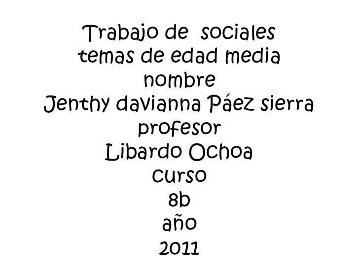 Trabajo de  socialestemas de edad medianombre Jenthy davianna Páez sierraprofesorLibardo Ochoacurso8baño2011<br />