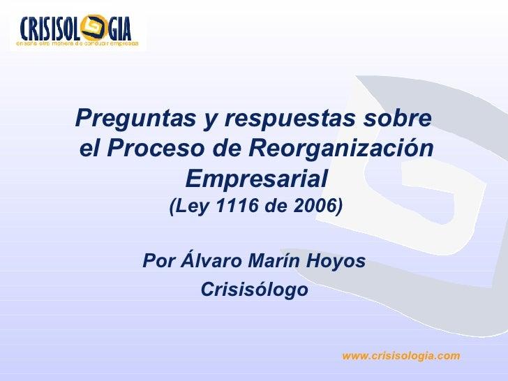 Preguntas y respuestas sobre  el Proceso de Reorganización Empresarial (Ley 1116 de 2006) Por Álvaro Marín Hoyos Crisisólo...