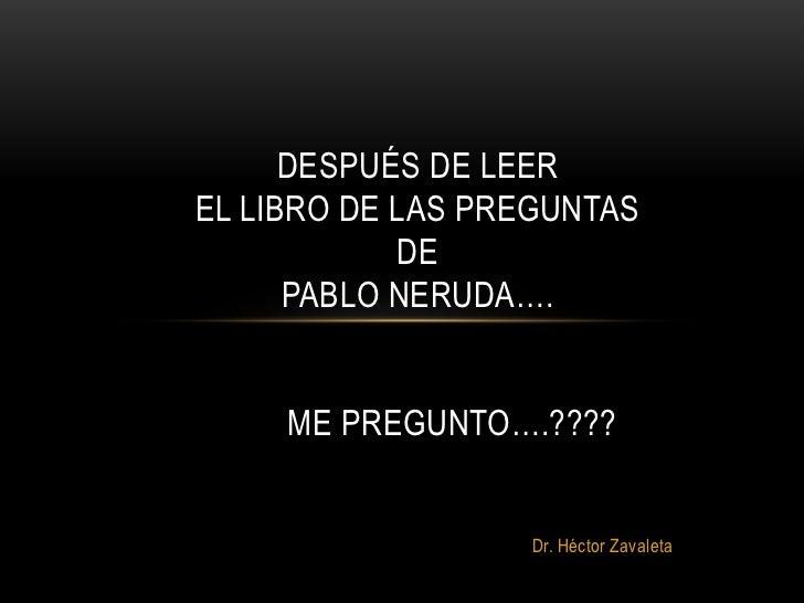 DESPUÉS DE LEEREL LIBRO DE LAS PREGUNTAS            DE      PABLO NERUDA….     ME PREGUNTO….????                  Dr. Héct...