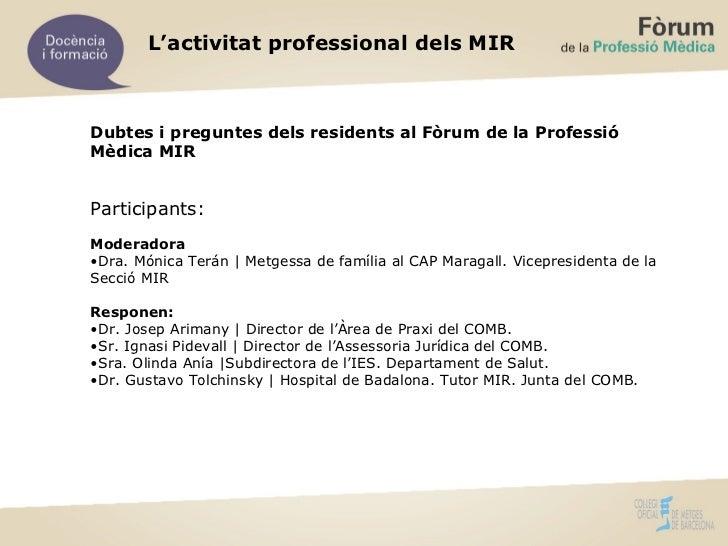 L'activitat professional dels MIR Dubtes i preguntes dels residents al Fòrum de la Professió Mèdica MIR  <ul><li>Participa...