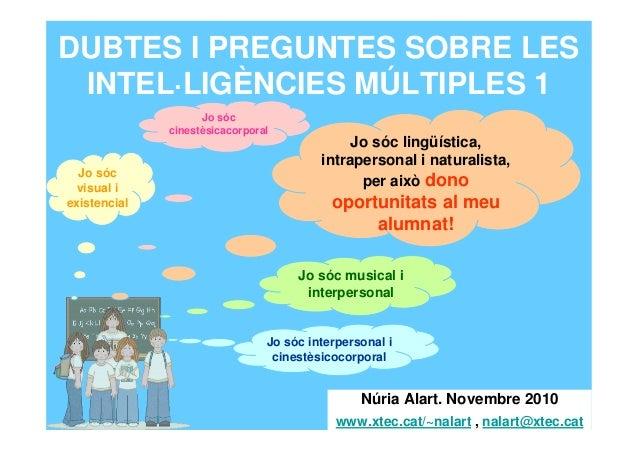 DUBTES I PREGUNTES SOBRE LES INTEL·LIGÈNCIES MÚLTIPLES 1 Núria Alart. Novembre 2010 www.xtec.cat/~nalart , nalart@xtec.cat...