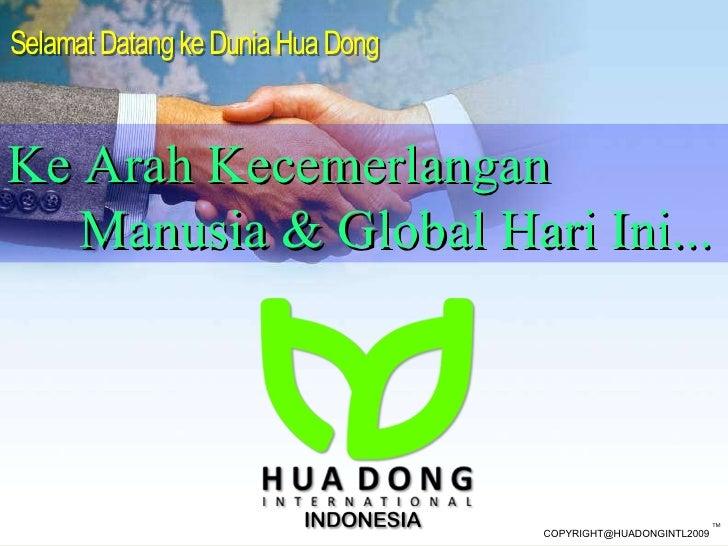 Selamat Datang ke Dunia Hua Dong  Ke Arah Kecemerlangan  Manusia &  Global  Hari Ini ...  COPYRIGHT @HUADONGINTL2009 TM