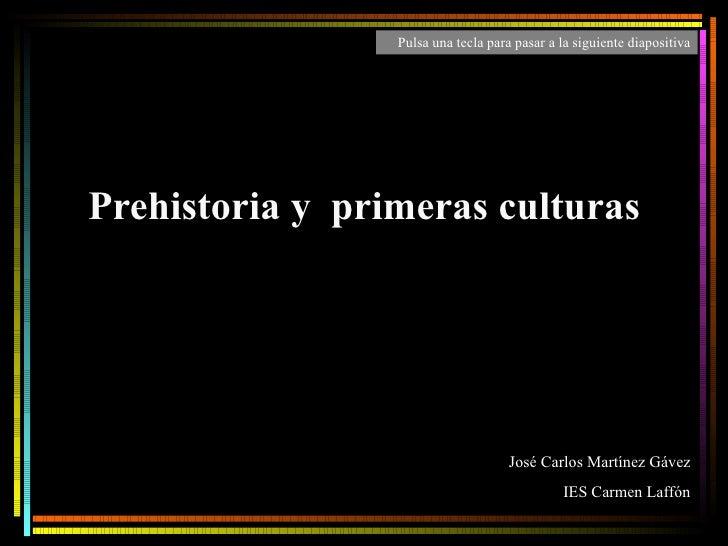 Prehistoria y  primeras culturas José Carlos Martínez Gávez IES Carmen Laffón Pulsa una tecla para pasar a la siguiente di...