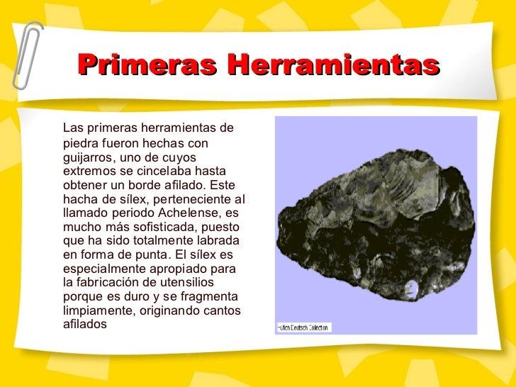 Primeras Herramientas <ul><li>Las primeras herramientas de piedra fueron hechas con guijarros, uno de cuyos extremos se ci...
