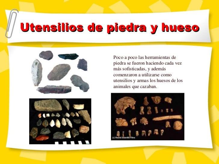 Utensilios de piedra y hueso Poco a poco las herramientas de piedra se fueron haciendo cada vez m ás sofisticadas, y ademá...