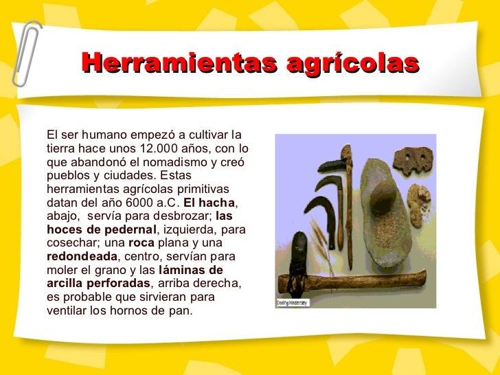 Herramientas agr ícolas El ser humano empezó a cultivar la tierra hace unos 12.000 años, con lo que abandonó el nomadismo ...