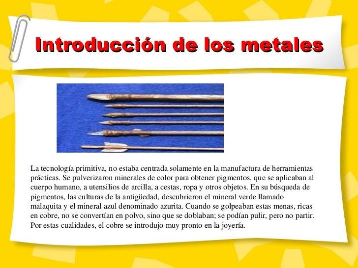 Introducci ón de los metales La tecnología primitiva, no estaba centrada solamente en la manufactura de herramientas práct...