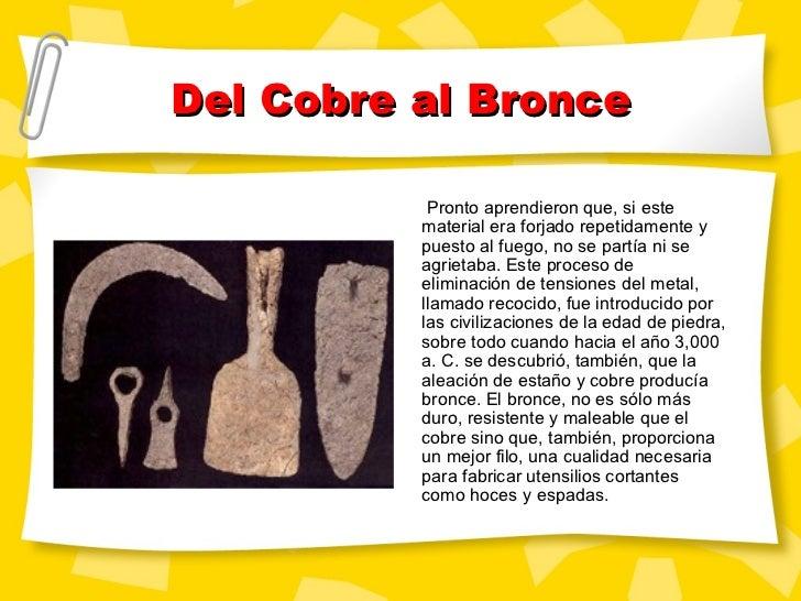 Del Cobre al Bronce Pronto aprendieron que, si este material era forjado repetidamente y puesto al fuego, no se partía ni ...
