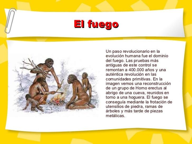 El fuego Un paso revolucionario en la evolución humana fue el dominio del fuego. Las pruebas más antiguas de este control ...