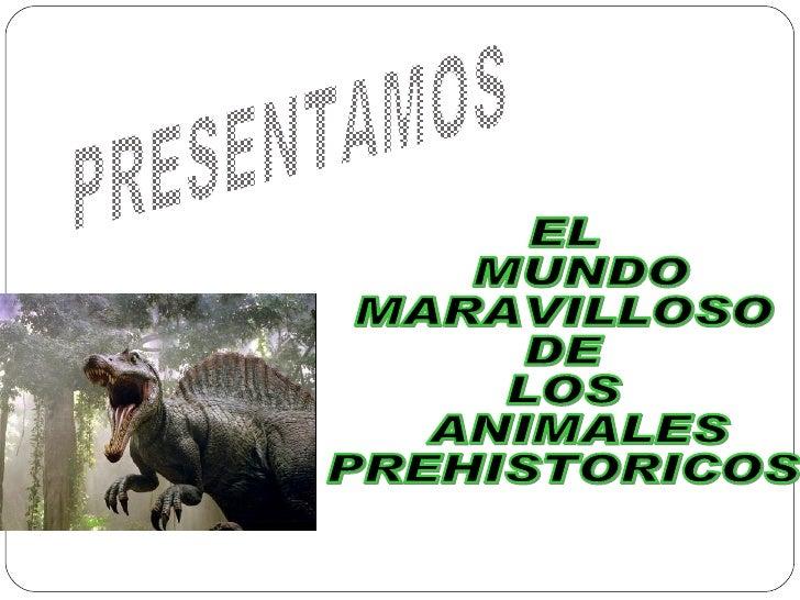 PRESENTAMOS EL MUNDO  MARAVILLOSO  DE  LOS ANIMALES  PREHISTORICOS