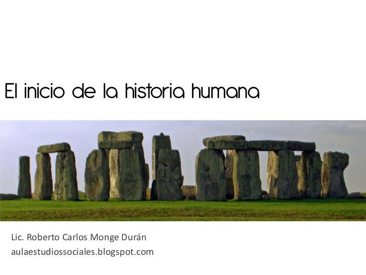 El inicio de la historia humanaLic. Roberto Carlos Monge Duránaulaestudiossociales.blogspot.com