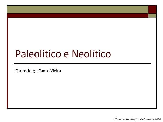 Paleolítico e NeolíticoCarlos Jorge Canto Vieira                            Última actualização Outubro de2010